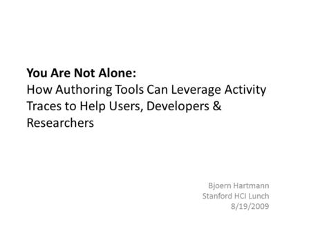 You Are Not Alone: How Authoring Tools Can Leverage Activity Traces to Help Users, Developers & Researchers Bjoern Hartmann Stanford HCI Lunch 8/19/2009.