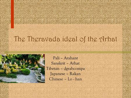 The Theravada ideal of the Arhat Pali – Arahant Sanskrit – Arhat Tibetan – dgrabcompa Japanese – Rakan Chinese – Lo - han.