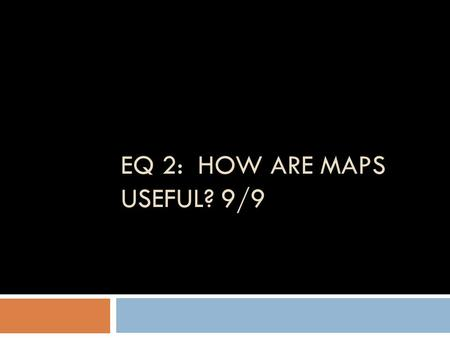 EQ 2: HOW ARE MAPS USEFUL? 9/9. Bell ringer: Thinking like a Historian…  Create a timeline on a piece of notebook paper in your binder.  Plot the 5.