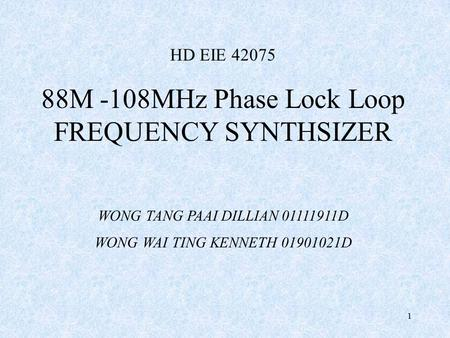 1 HD EIE 42075 88M -108MHz Phase Lock Loop FREQUENCY SYNTHSIZER WONG TANG PAAI DILLIAN 01111911D WONG WAI TING KENNETH 01901021D.