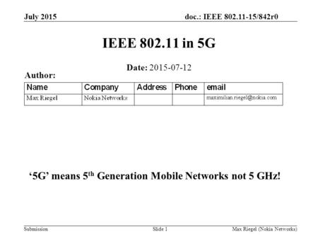 Doc.: IEEE 802.11-15/842r0 Submission July 2015 Max Riegel (Nokia Networks)Slide 1 IEEE 802.11 in 5G Date: 2015-07-12 Author: '5G' means 5 th Generation.