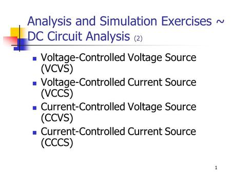 1 Analysis and Simulation Exercises ~ DC Circuit Analysis (2) Voltage-Controlled Voltage Source (VCVS) Voltage-Controlled Current Source (VCCS) Current-Controlled.