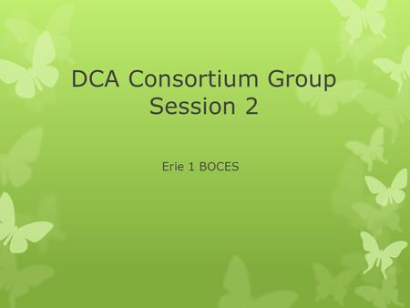 DCA Consortium Group Session 2 Erie 1 BOCES. Agenda  State Updates from Network Team Institutes  Testing information  Upgrading Sample Tasks  Goals.
