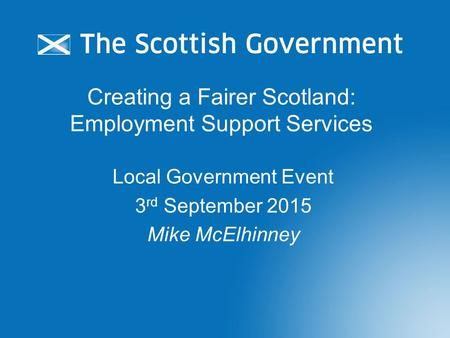 Creating a Fairer Scotland: Employment Support Services Local Government Event 3 rd September 2015 Mike McElhinney.