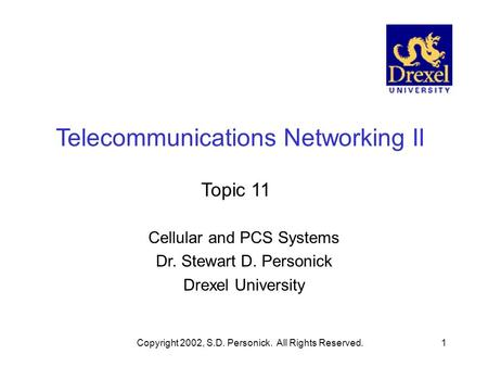 Copyright 2002, S.D. Personick. All Rights Reserved.1 Telecommunications Networking II Topic 11 Cellular and PCS Systems Dr. Stewart D. Personick Drexel.