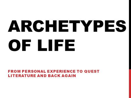ARCHETYPES OF LIFE FROM PERSONAL EXPERIENCE TO QUEST LITERATURE AND BACK AGAIN.