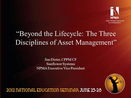 "Please use the following two slides as a template for your presentation at NES. ""Beyond the Lifecycle: The Three Disciplines of Asset Management"" Jim Dieter,"