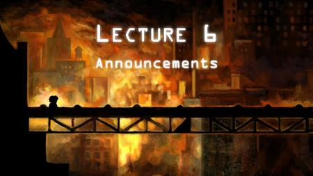 L ECTURE 6 Announcements. Next week will be great! Three major things are happening next week: – Zynga guest lecture – Your game pitches (more details.