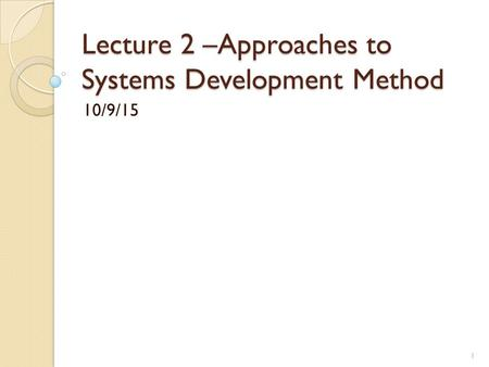 Lecture 2 –Approaches to Systems Development Method 10/9/15 1.