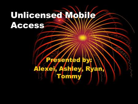 Unlicensed Mobile Access Presented by: Alexei, Ashley, Ryan, Tommy.