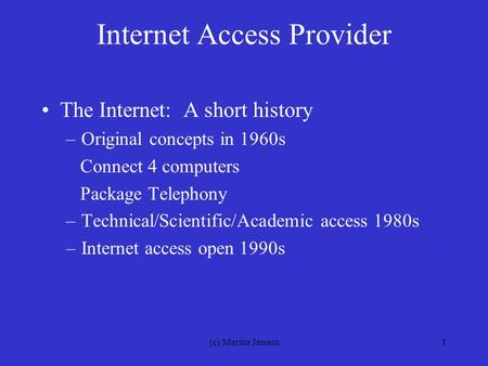 (c) Marius Janson1 Internet Access Provider The Internet: A short history –Original concepts in 1960s Connect 4 computers Package Telephony –Technical/Scientific/Academic.