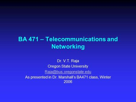BA 471 – Telecommunications and Networking Dr. V.T. Raja Oregon State University As presented in Dr. Marshall's BA471 class, Winter.