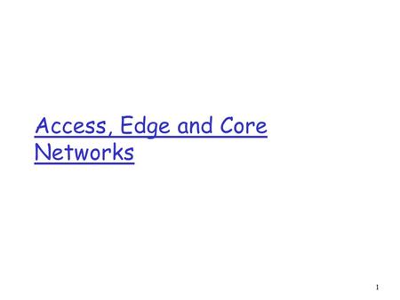 1 Access, Edge and Core Networks. 2 Access networks and physical media Q: How to connect end systems to edge router? r residential access nets r institutional.