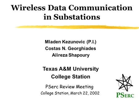 Wireless Data Communication in Substations Mladen Kezunovic (P.I.) Costas N. Georghiades Alireza Shapoury PS ERC PSerc Review Meeting Texas A&M University.