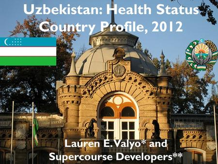 Uzbekistan: Health Status Country Profile, 2012 Lauren E. Valyo* and Supercourse Developers**