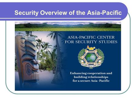 Security Overview of the Asia-Pacific. Outline - Characteristics of the Security Environment - Regional Perspectives South East Asia North East Asia South.