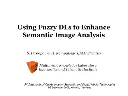 Using Fuzzy DLs to Enhance Semantic Image Analysis S. Dasiopoulou, I. Kompatsiaris, M.G.Strintzis 3 rd International Conference on Semantic and Digital.