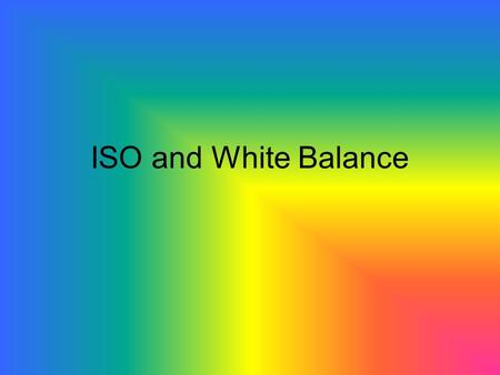 ISO and White Balance. ISO Refers to the light sensitivity of the sensor ISO – International Standard Organisation HIGH ISO value means the sensor will.