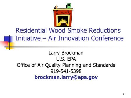 1 Residential Wood Smoke Reductions Initiative – Air Innovation Conference Larry Brockman U.S. EPA Office of Air Quality Planning and Standards 919-541-5398.