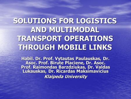 SOLUTIONS FOR LOGISTICS AND MULTIMODAL TRANSPORT OPERATIONS THROUGH MOBILE LINKS Habil. Dr. Prof. Vytautas Paulauskas, Dr. Asoc. Prof. Birute Placiene,