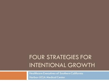 FOUR STRATEGIES FOR INTENTIONAL GROWTH Healthcare Executives of Southern California Harbor-UCLA Medical Center.