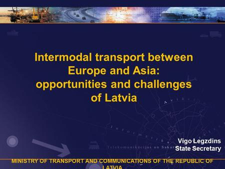 MINISTRY OF TRANSPORT AND COMMUNICATIONS OF THE REPUBLIC OF LATVIA Intermodal transport between Europe and Asia: opportunities and challenges of Latvia.