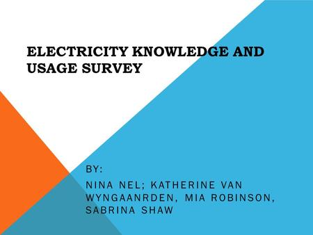 ELECTRICITY KNOWLEDGE AND USAGE SURVEY BY: NINA NEL; KATHERINE VAN WYNGAANRDEN, MIA ROBINSON, SABRINA SHAW.