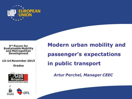 Modern urban mobility and passenger's expectations in public transport Artur Perchel, Manager CEEC 3 rd Forum for Sustainable Mobility and Metropolitan.