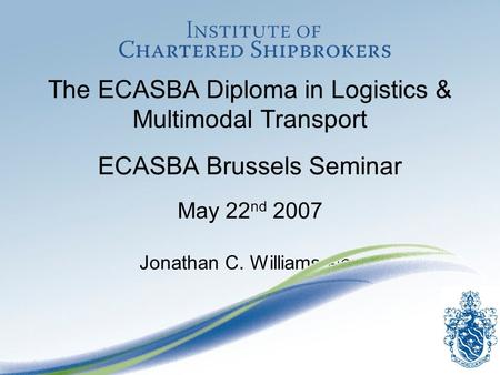 The ECASBA Diploma in Logistics & Multimodal Transport ECASBA Brussels Seminar May 22 nd 2007 Jonathan C. Williams FICS.