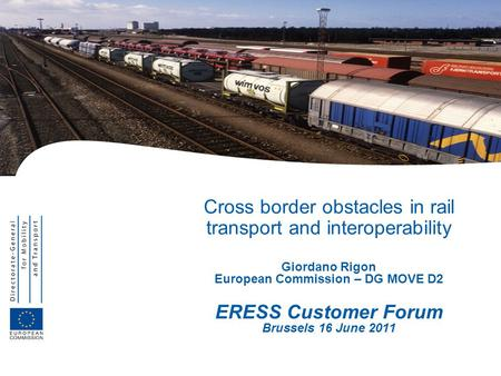 Cross border obstacles in rail transport and interoperability Giordano Rigon European Commission – DG MOVE D2 ERESS Customer Forum Brussels 16 June 2011.