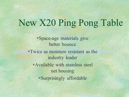 New X20 Ping Pong Table  Space-age materials give better bounce  Twice as moisture resistant as the industry leader  Available with stainless steel.