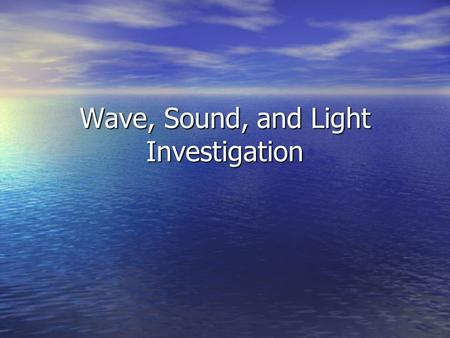 Wave, Sound, and Light Investigation. Overall plan… For this final wave investigation, you will be designing your own experiment. For this final wave.