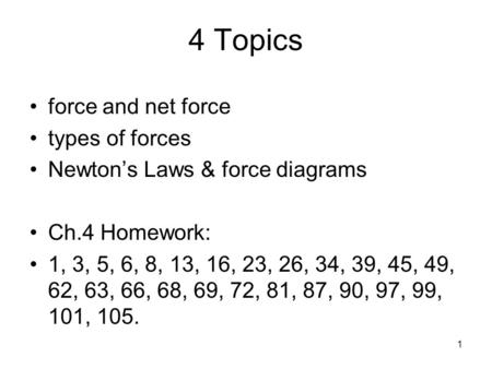 1 4 Topics force and net force types of forces Newton's Laws & force diagrams Ch.4 Homework: 1, 3, 5, 6, 8, 13, 16, 23, 26, 34, 39, 45, 49, 62, 63, 66,
