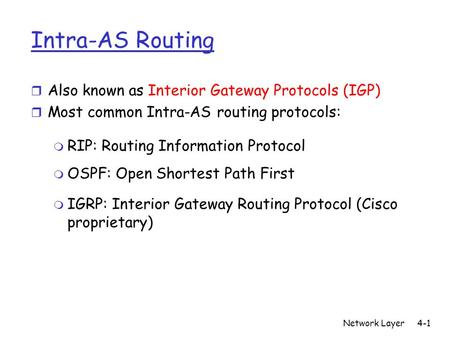 Network Layer4-1 Intra-AS Routing r Also known as Interior Gateway Protocols (IGP) r Most common Intra-AS routing protocols: m RIP: Routing Information.