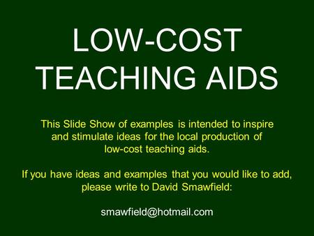 LOW-COST TEACHING AIDS This Slide Show of examples is intended to inspire and stimulate ideas for the local production of low-cost teaching aids.