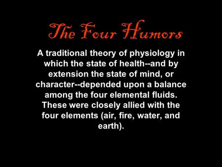 The Four Humors A traditional theory of physiology in which the state of health--and by extension the state of mind, or character--depended upon a balance.