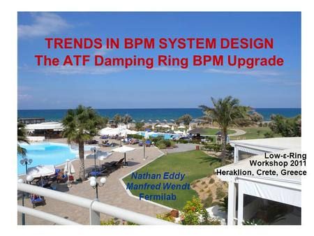 TRENDS IN BPM SYSTEM DESIGN The ATF Damping Ring BPM Upgrade Nathan Eddy Manfred Wendt Fermilab Low-ε-Ring Workshop 2011 Heraklion, Crete, Greece.