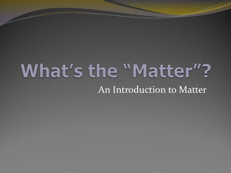 An Introduction to Matter What is Matter? Is this matter?