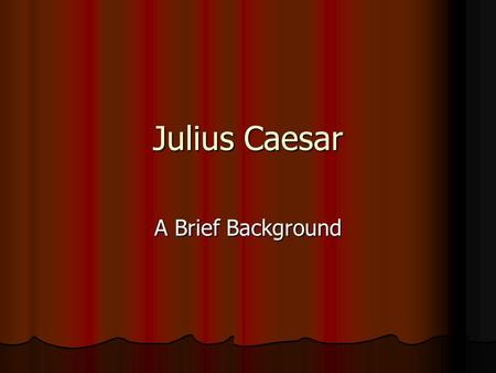 Julius Caesar A Brief Background. Julius Caesar The events that take place in Shakespeare's play take place in 44BC The events that take place in Shakespeare's.