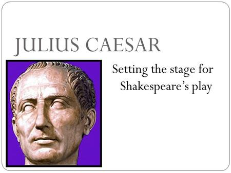 JULIUS CAESAR Setting the stage for Shakespeare's play.