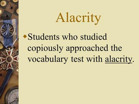 Alacrity  Students who studied copiously approached the vocabulary test with alacrity.