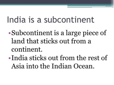 India is a subcontinent Subcontinent is a large piece of land that sticks out from a continent. India sticks out from the rest of Asia into the Indian.