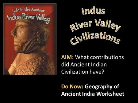 AIM: What contributions did Ancient Indian Civilization have? Do Now: Geography of Ancient India Worksheet.