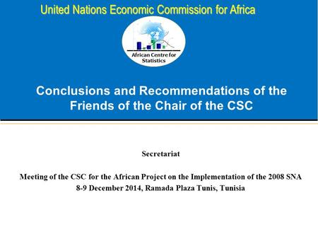 African Centre for Statistics United Nations Economic Commission for Africa Conclusions and Recommendations of the Friends of the Chair of the CSC Secretariat.