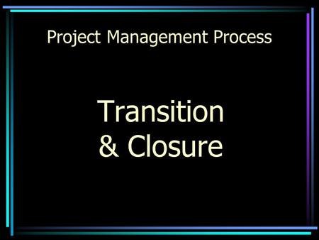 Project Management Process Transition & Closure Project Management Process Project Description Team Mission/ Assignment Major Milestones Boundaries Team.