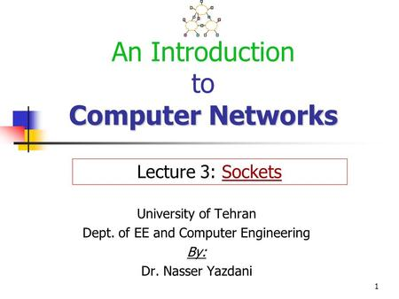 1 Computer Networks An Introduction to Computer Networks University of Tehran Dept. of EE and Computer Engineering By: Dr. Nasser Yazdani Lecture 3: Sockets.