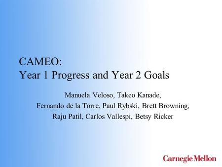 CAMEO: Year 1 Progress and Year 2 Goals Manuela Veloso, Takeo Kanade, Fernando de la Torre, Paul Rybski, Brett Browning, Raju Patil, Carlos Vallespi, Betsy.