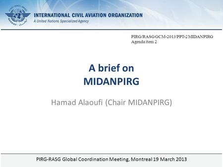 Page 1 A brief on MIDANPIRG Hamad Alaoufi (Chair MIDANPIRG) PIRG-RASG Global Coordination Meeting, Montreal 19 March 2013 PIRG/RASG GCM-2013/PPT-2 MIDANPIRG.
