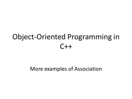 Object-Oriented Programming in C++ More examples of Association.