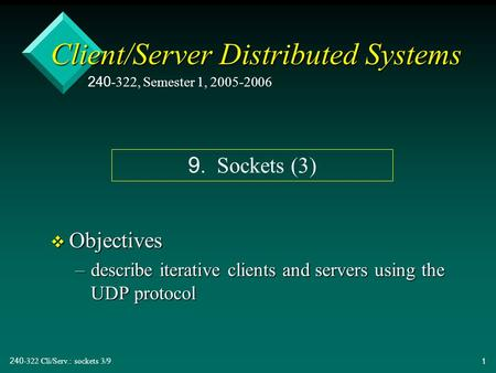 240-322 Cli/Serv.: sockets 3/91 Client/Server Distributed Systems v Objectives –describe iterative clients and servers using the UDP protocol 240-322,